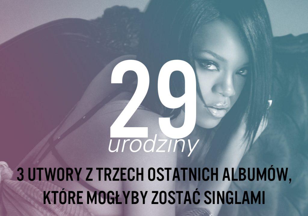 Z okazji 29. urodzin Rihanny wybraliśmy po trzy utwory z trzech ostatnich krążków artystki, które mogłyby zostać singlami!
